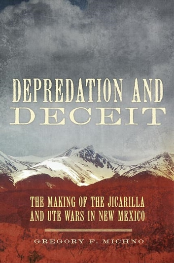 Depredation and Deceit - The Making of the Jicarilla and Ute Wars in New Mexico ebook by Gregory F. Michno