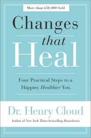 Changes That Heal - Four Practical Steps to a Happier, Healthier You ebook by Henry Cloud