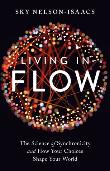 Living in Flow - The Science of Synchronicity and How Your Choices Shape Your World ebook by Sky Nelson-Isaacs