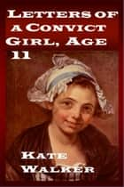 Letters of a Convict Girl, Age 11 ebook by Kate Walker