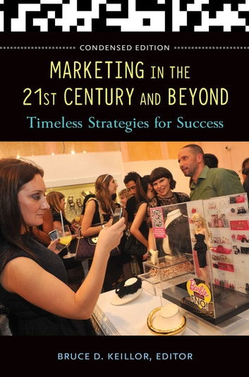 Marketing in the 21st Century and Beyond: Timeless Strategies for Success, Condensed Edition - Timeless Strategies for Success, Condensed Edition ebook by