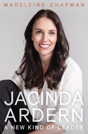 Jacinda Ardern - A New Kind of Leader ebook by Madeleine Chapman