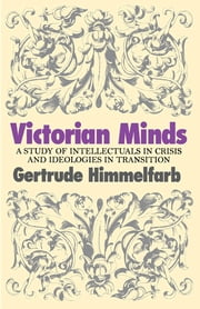 Victorian Minds - A Study of Intellectuals in Crisis and Ideologies in Transition ebook by Gertrude Himmelfarb