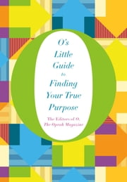O's Little Guide to Finding Your True Purpose ebook by O, The Oprah Magazine,O, The Oprah Magazine