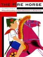 The Fire Horse: Children's Poems by Vladimir Mayakovsky, Osip Mandelstam and Daniil Kharms ebook by Eugene Ostashevsky