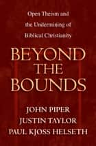 Beyond the Bounds - Open Theism and the Undermining of Biblical Christianity ebook by Wayne Grudem, Mark Talbot, William C. Davis,...