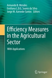 Efficiency Measures in the Agricultural Sector - With Applications ebook by Armando Mendes,Emiliana L. D. G. Soares da Silva,Jorge M Azevedo Santos