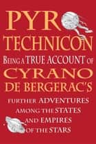 Pyrotechnicon: Being a TRUE ACCOUNT of Cyrano de Bergerac's FURTHER ADVENTURES among the STATES and EMPIRES of the STARS ebook by Keith Stevenson, Adam Browne