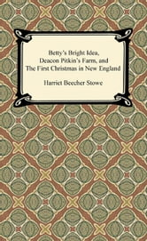 Betty's Bright Idea, Deacon Pitkin's Farm, and The First Christmas in New England ebook by Harriet Beecher Stowe