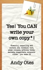 Yes! You Can Write Your Own Copy! ebook by Andy Otes