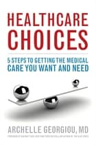 Healthcare Choices - 5 Steps to Getting the Medical Care You Want and Need ebook by Archelle Georgiou MD