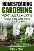 Homesteading Gardening For Beginners: A Complete Gardening Guide For You ebook by Sara Jones