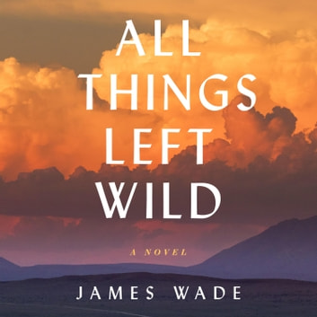 All Things Left Wild - A Novel audiobook by James Wade
