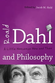 Roald Dahl and Philosophy - A Little Nonsense Now and Then ebook by Jacob M. Held, Adam Barkman, Matthew Bokma,...