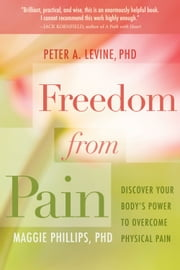 Freedom from Pain - Discover Your Body's Power to Overcome Physical Pain ebook by Peter A. Levine, Ph.D.,Maggie Phillips