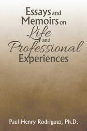 Essays and Memoirs on Life and Professional Experiences ebook by Paul Henry Rodriguez, Ph.D.