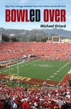 Bowled Over - Big-Time College Football from the Sixties to the BCS Era ebook by Michael Oriard