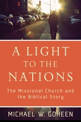 A Light to the Nations - The Missional Church and the Biblical Story ebook by Michael W. Goheen