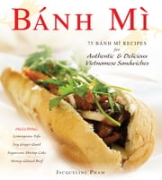 Banh Mi - 75 Banh Mi Recipes for Authentic and Delicious Vietnamese Sandwiches Including Lemongrass Tofu, Soy Ginger Quail, Sugarcane Shrimp Cake, and Honey-Glazed Beef ebook by Jacqueline Pham