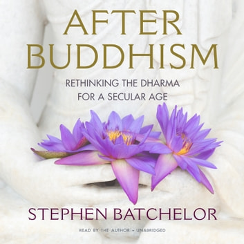 After Buddhism - Rethinking the Dharma for a Secular Age audiobook by Stephen Batchelor