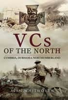 VCs of the North - Cumbria, Durham & Northumberland ebook by Alan Whitworth