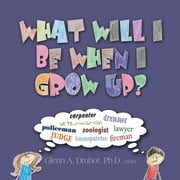 WHAT WILL I BE WHEN I GROW UP? ebook by Glenn A. Druhot