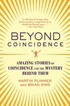 Beyond Coincidence - Amazing Stories of Coincidence and the Mystery and Mathematics Behind Them ebook by Martin Plimmer, Brian King