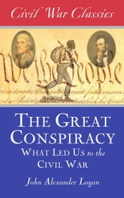 The Great Conspiracy (Civil War Classics) - What Led Us to the Civil War ebook by John Alexander Logan,Civil War Classics