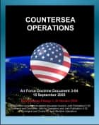 Air Force Doctrine Document 3-04, Countersea Operations - Maritime Domain, Naval Warfare, Maritime Air Support (MAS), Antisubmarine Warfare, Air-to-Air Refueling ebook by Progressive Management