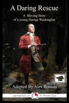 A Daring Rescue: A Story of George Washington: Educational Version ebook by Alex Rounds