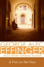 A Fire in the Sun ebook by George Alec Effinger