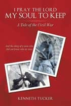 I Pray the Lord My Soul to Keep - A Tale of the Civil War ebook by Kenneth Tucker