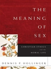 The Meaning of Sex - Christian Ethics and the Moral Life ebook by Dennis P. Hollinger