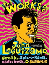 The Works of John Leguizamo - Freak, Spic-o-rama, Mambo Mouth, and Sexaholix ebook by John Leguizamo