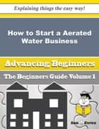 How to Start a Aerated Water Business (Beginners Guide) ebook by Stasia Handy