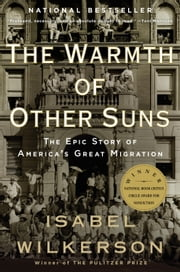 The Warmth of Other Suns: The Epic Story of America's Great Migration - The Epic Story of America's Great Migration ebook by Isabel Wilkerson