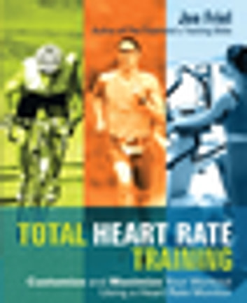 Total Heart Rate Training - Customize and Maximize Your Workout Using a Heart Rate Monitor ebook by Joe Friel