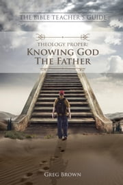 Theology Proper: Knowing God the Father - The Bible Teacher's Guide ebook by Gregory Brown