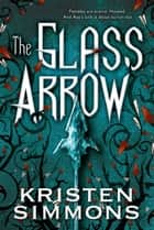 The Glass Arrow ebook by Kristen Simmons