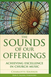 The Sounds of Our Offerings - Achieving Excellence in Church Music ebook by Charlotte Kroeker