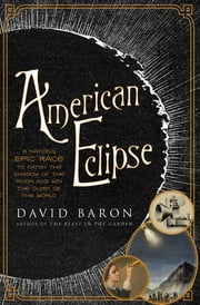 American Eclipse: A Nation's Epic Race to Catch the Shadow of the Moon and Win the Glory of the World ebook by David Baron