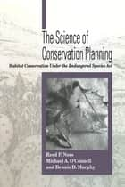 The Science of Conservation Planning - Habitat Conservation Under The Endangered Species Act ebook by Reed F. Noss, Michael O'Connell, Dennis D. Murphy