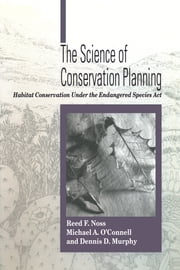 The Science of Conservation Planning - Habitat Conservation Under The Endangered Species Act ebook by Reed F. Noss,Michael O'Connell,Dennis D. Murphy