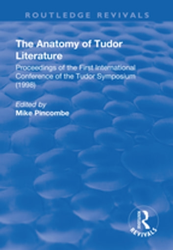 The Anatomy of Tudor Literature: Proceedings of the First International Conference of the Tudor Symposium (1998) - Proceedings of the First International Conference of the Tudor Symposium (1998) ebook by Mike Pincombe