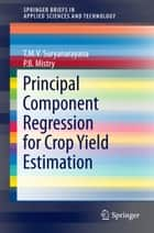 Principal Component Regression for Crop Yield Estimation ebook by T.M.V Suryanarayana,P. B Mistry