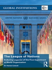 The League of Nations - Enduring Legacies of the First Experiment at World Organization ebook by M. Patrick Cottrell