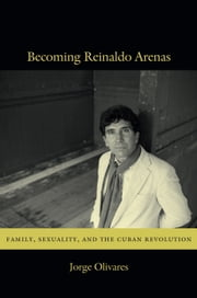 Becoming Reinaldo Arenas - Family, Sexuality, and The Cuban Revolution ebook by Jorge Olivares