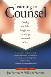 Learning To Counsel, 4th Edition - Develop the skills, insight and knowledge to counsel others ebook by William Stewart,Jan Sutton