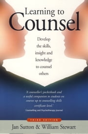 Learning to Counsel 3rd Edition - Develop the skills, insight and knowledge to counsel others ebook by William Stewart,Jan Sutton