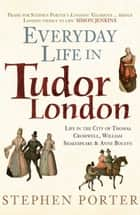 Everyday Life in Tudor London - Life in the City of Thomas Cromwell, William Shakespeare & Anne Boleyn ebook by Stephen Porter